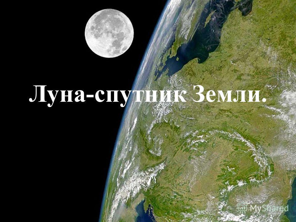 Луна-спутник Земли.