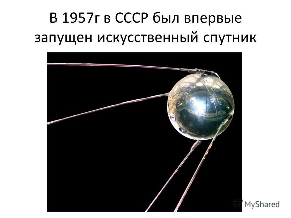 В 1957г в СССР был впервые запущен искусственный спутник