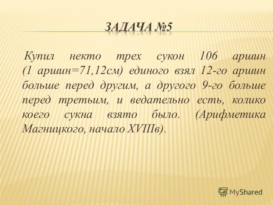 Купил некто трех сукон 106 аршин (1 аршин=71,12см) единого взял 12-го аршин больше перед другим, а другого 9-го больше перед третьим, и ведательно есть, колико коего сукна взято было. (Арифметика Магницкого, начало XVIIIв).