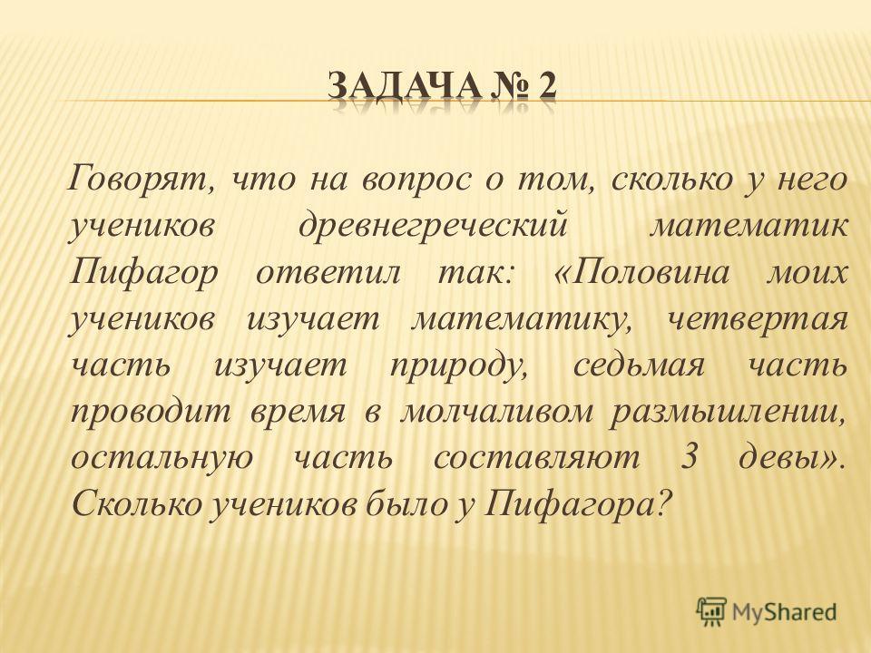 Говорят, что на вопрос о том, сколько у него учеников древнегреческий математик Пифагор ответил так: «Половина моих учеников изучает математику, четвертая часть изучает природу, седьмая часть проводит время в молчаливом размышлении, остальную часть с