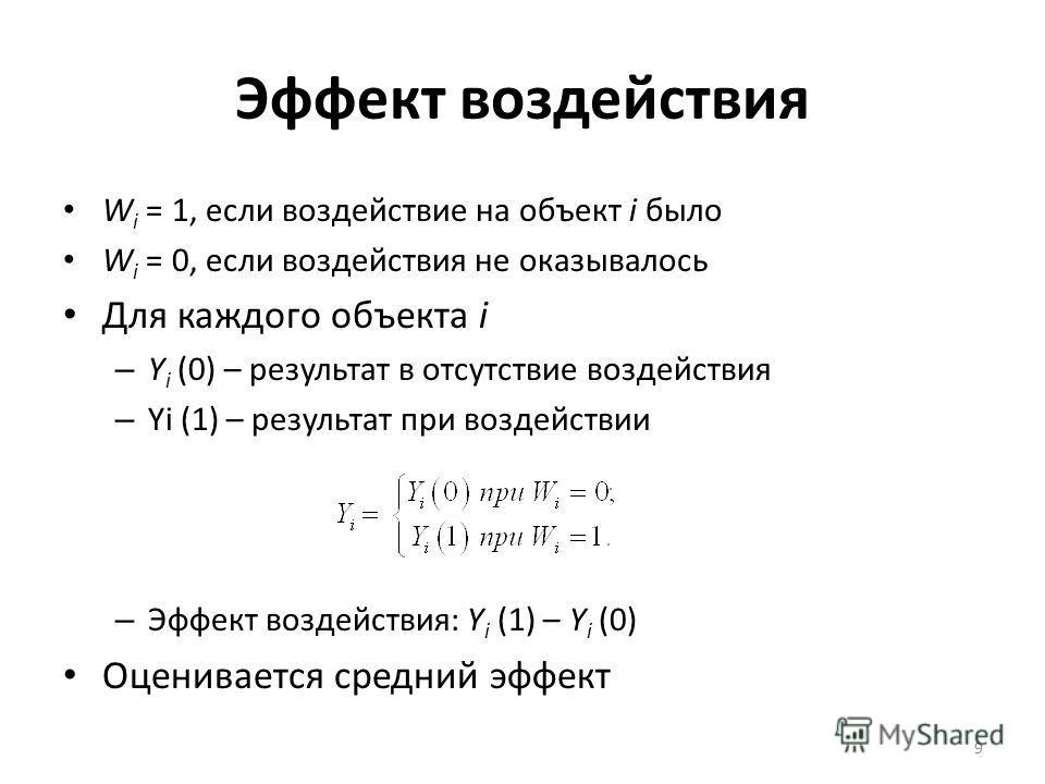 Эффект воздействия W i = 1, если воздействие на объект i было W i = 0, если воздействия не оказывалось Для каждого объекта i – Y i (0) – результат в отсутствие воздействия – Yi (1) – результат при воздействии – Эффект воздействия: Y i (1) – Y i (0) О