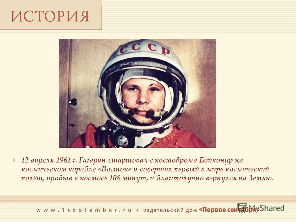 12 апреля 1961 г. Гагарин стартовал с космодрома Байконур на космическом корабле «Восток» и совершил первый в мире космический полёт, пробыв в космосе 108 минут, и благополучно вернулся на Землю.