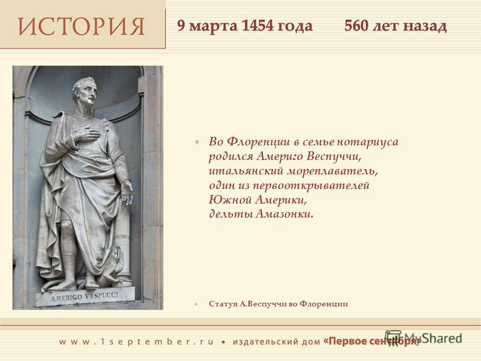 Во Флоренции в семье нотариуса родился Америго Веспуччи, итальянский мореплаватель, один из первооткрывателей Южной Америки, дельты Амазонки. Статуя А.Веспуччи во Флоренции
