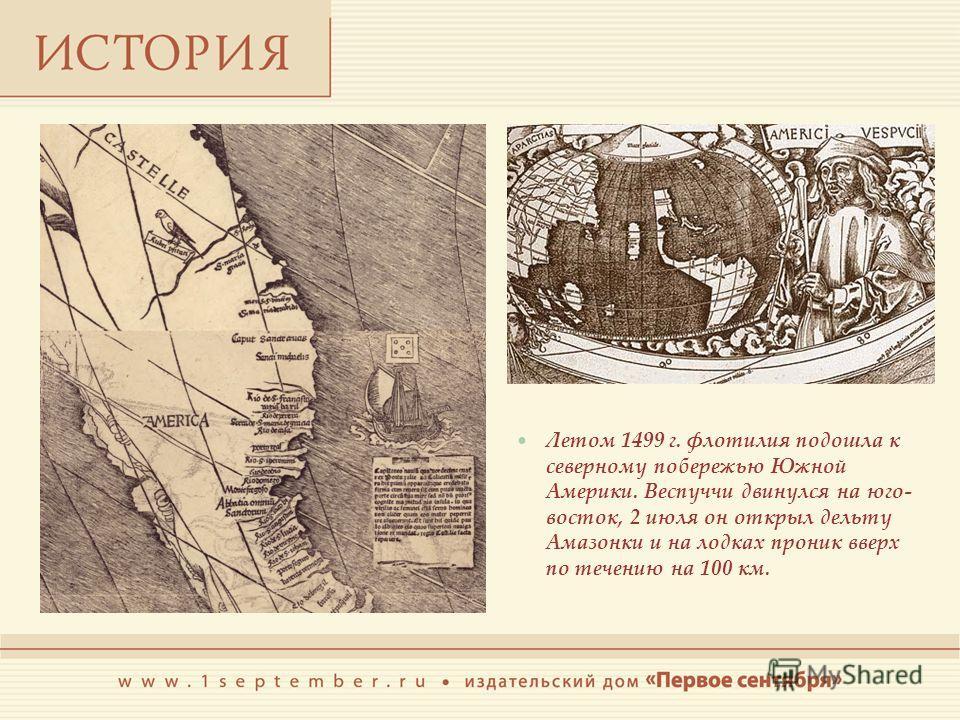 Летом 1499 г. флотилия подошла к северному побережью Южной Америки. Веспуччи двинулся на юго- восток, 2 июля он открыл дельту Амазонки и на лодках проник вверх по течению на 100 км.