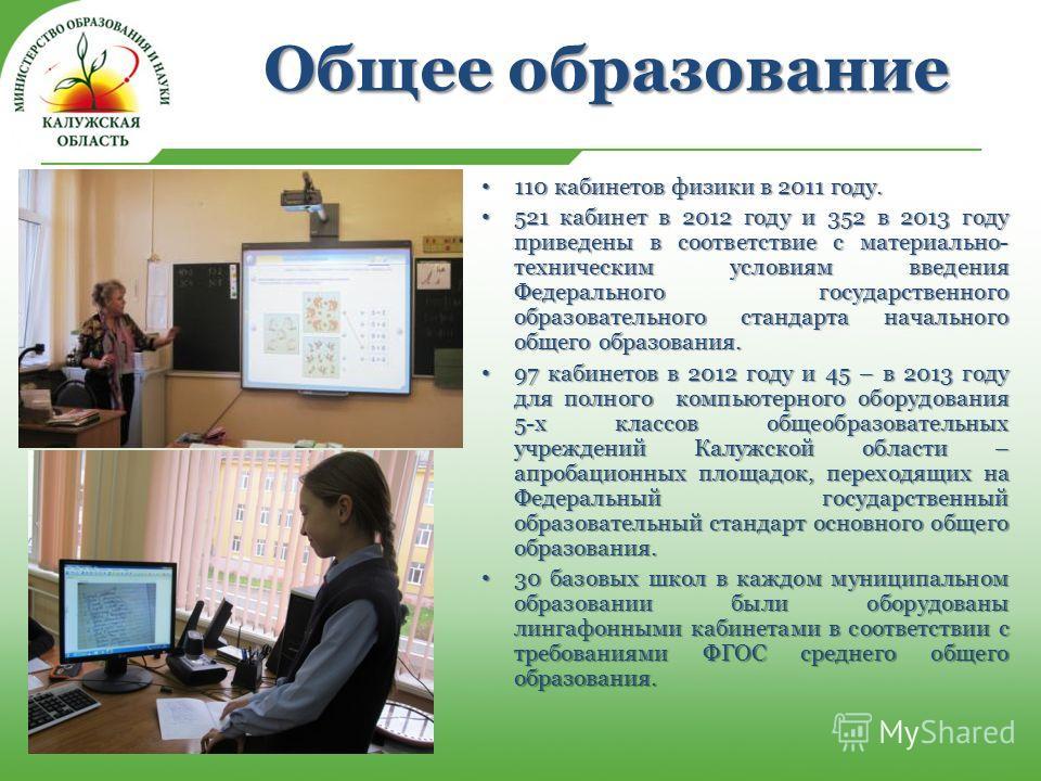 Общее образование 110 кабинетов физики в 2011 году. 110 кабинетов физики в 2011 году. 521 кабинет в 2012 году и 352 в 2013 году приведены в соответствие с материально- техническим условиям введения Федерального государственного образовательного станд