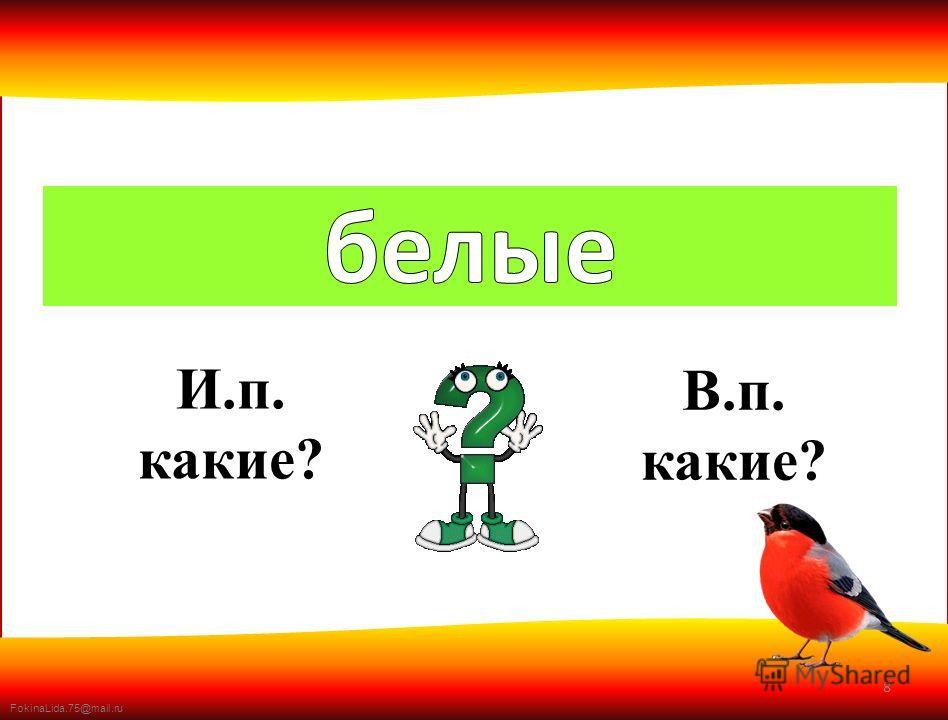 FokinaLida.75@mail.ru 8 И.п. какие? В.п. какие?