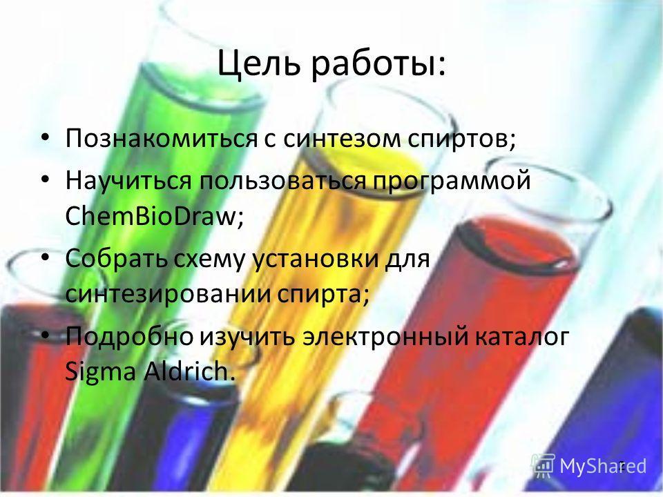 Цель работы: Познакомиться с синтезом спиртов; Научиться пользоваться программой ChemBioDraw; Собрать схему установки для синтезировании спирта; Подробно изучить электронный каталог Sigma Aldrich. 2