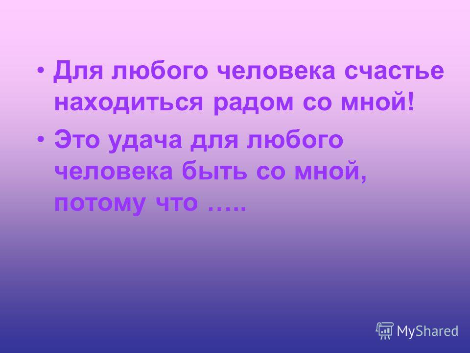 Для любого человека счастье находиться радом со мной! Это удача для любого человека быть со мной, потому что …..