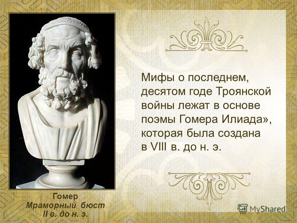 Мифы о последнем, десятом годе Троянской войны лежат в основе поэмы Гомера Илиада», которая была создана в VIII в. до н. э. Гомер Мраморный бюст II в. до н. э.