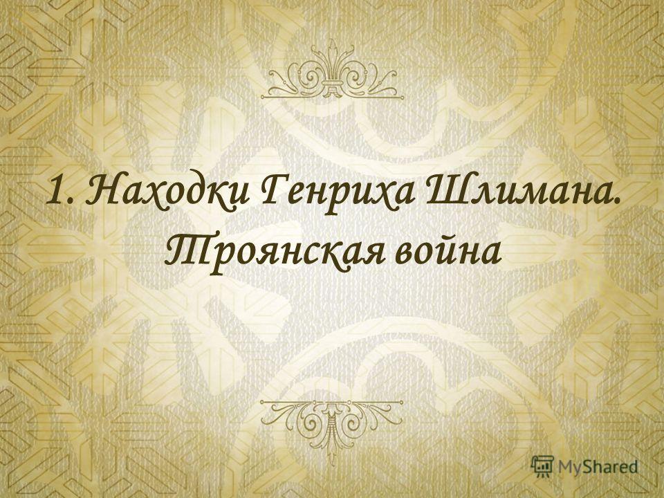 1. Находки Генриха Шлимана. Троянская война