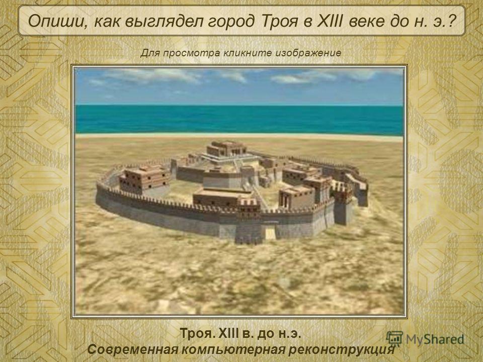 Троя. XIII в. до н.э. Современная компьютерная реконструкция Опиши, как выглядел город Троя в XIII веке до н. э.? Для просмотра кликните изображение
