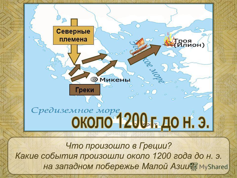 Северные племена Греки Что произошло в Греции? Какие события произошли около 1200 года до н. э. на западном побережье Малой Азии?