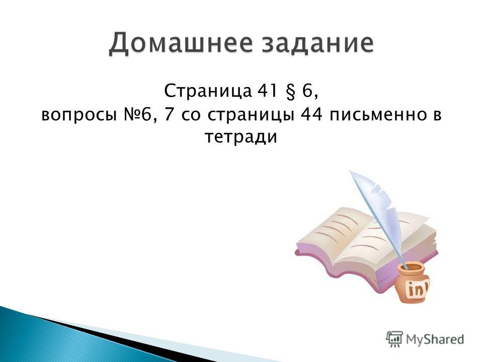 Страница 41 § 6, вопросы 6, 7 со страницы 44 письменно в тетради