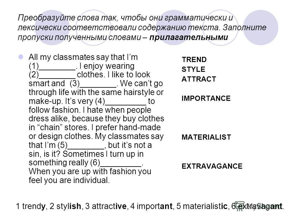 Преобразуйте слова так, чтобы они грамматически и лексически соответствовали содержанию текста. Заполните пропуски полученными словами – прилагательными All my classmates say that Im (1)________. I enjoy wearing (2)________ clothes. I like to look sm