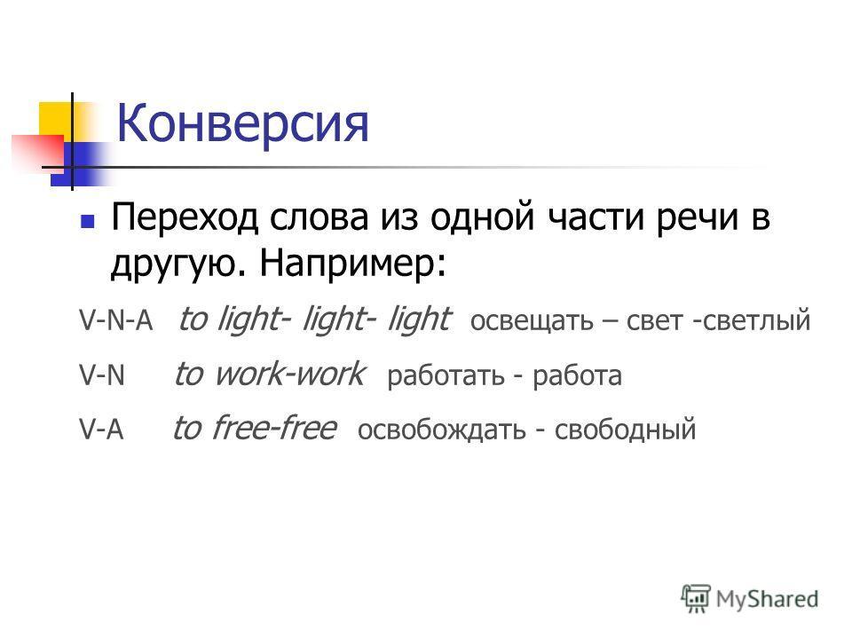 Конверсия Переход слова из одной части речи в другую. Например: V-N-A to light- light- light освещать – свет -светлый V-N to work-work работать - работа V-A to free-free освобождать - свободный