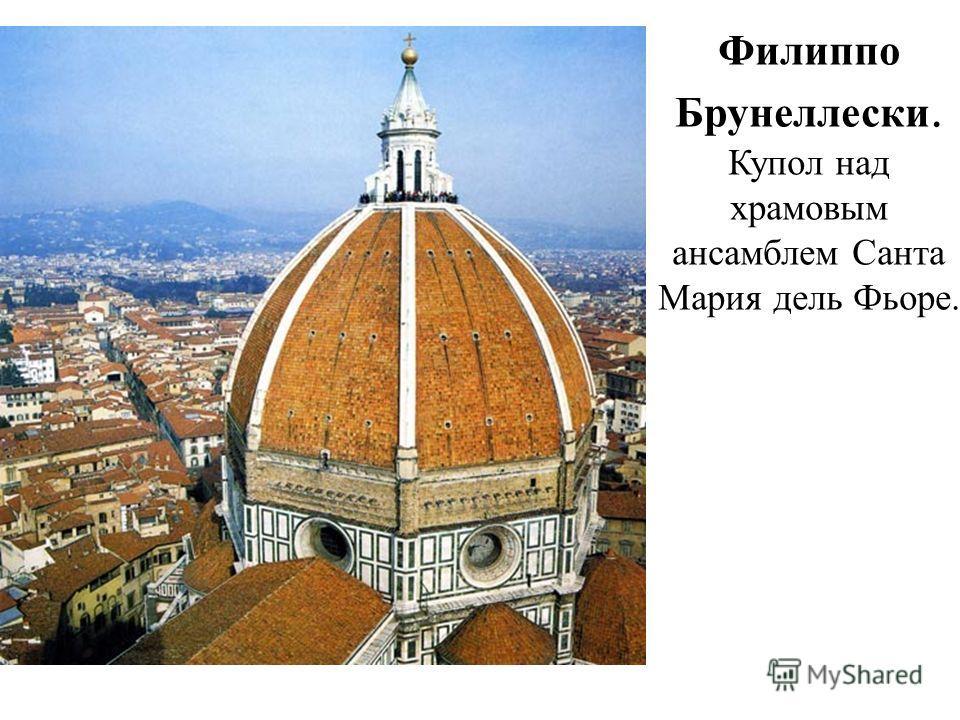 Филиппо Брунеллески. Купол над храмовым ансамблем Санта Мария дель Фьоре.
