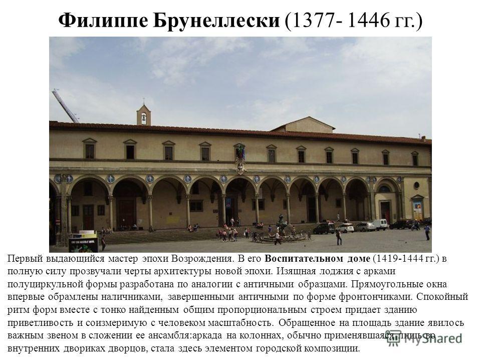 Филиппе Брунеллески (1377- 1446 гг.) Первый выдающийся мастер эпохи Возрождения. В его Воспитательном доме (1419-1444 гг.) в полную силу прозвучали черты архитектуры новой эпохи. Изящная лоджия с арками полуциркульной формы разработана по аналогии с