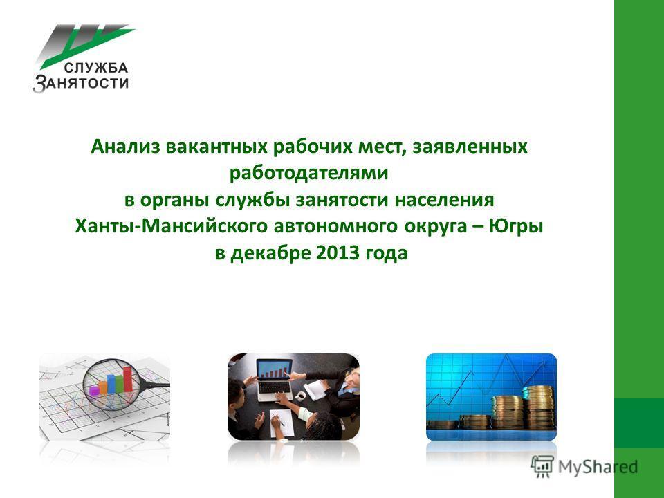 Анализ вакантных рабочих мест, заявленных работодателями в органы службы занятости населения Ханты-Мансийского автономного округа – Югры в декабре 2013 года