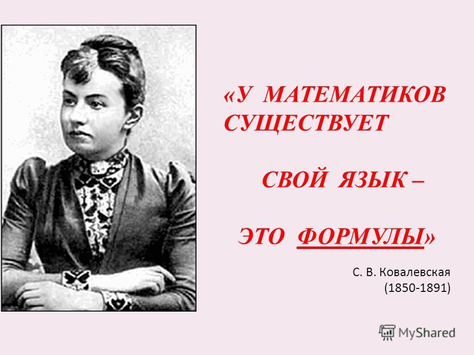 «У МАТЕМАТИКОВ СУЩЕСТВУЕТ СВОЙ ЯЗЫК – ЭТО ФОРМУЛЫ» С. В. Ковалевская (1850-1891)