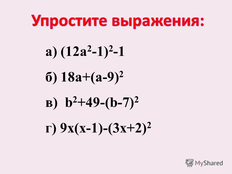 а) (12a 2 -1) 2 -1 б) 18a+(a-9) 2 в) b 2 +49-(b-7) 2 г) 9x(x-1)-(3х+2) 2