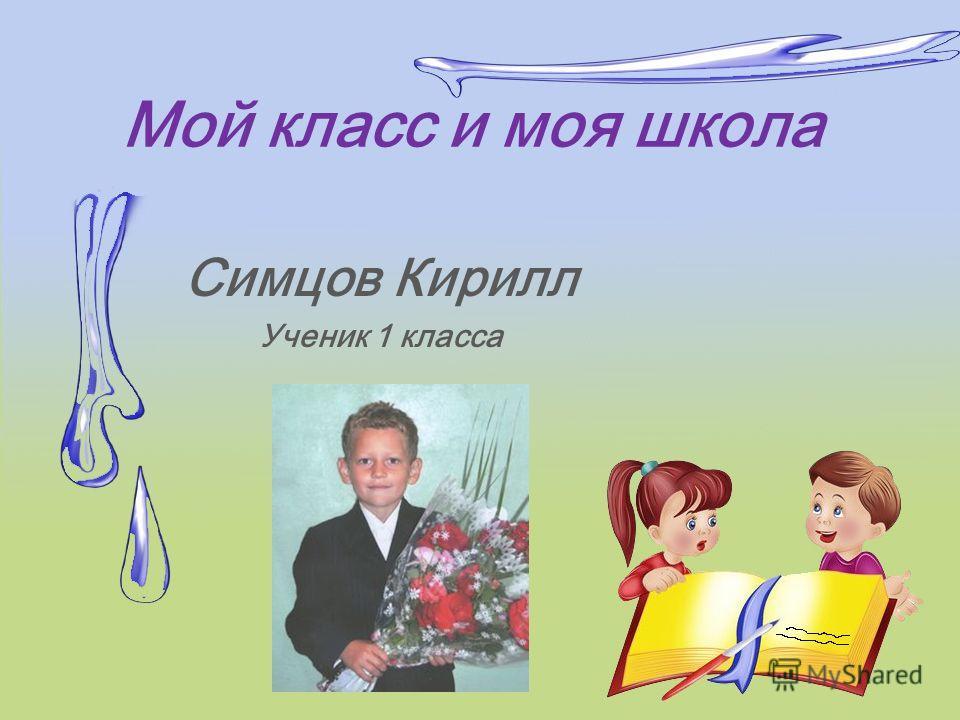 Мой класс и моя школа Симцов Кирилл Ученик 1 класса