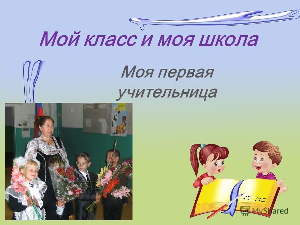 Мой класс и моя школа Моя первая учительница