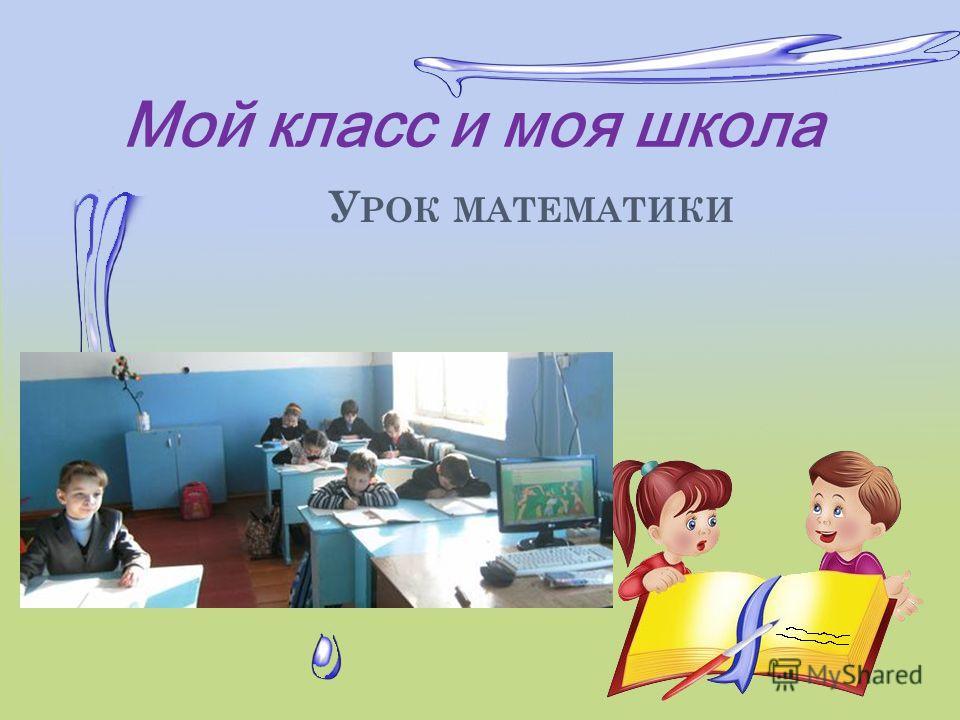 Мой класс и моя школа У РОК МАТЕМАТИКИ