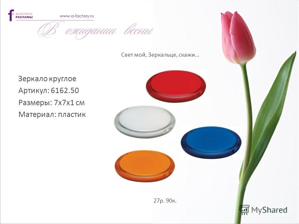 Свет мой, Зеркальце, скажи… Зеркало круглое Артикул: 6162.50 Размеры: 7x7x1 см Материал: пластик 27р. 90к.