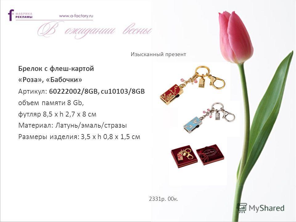 Изысканный презент 2331р. 00к. Брелок с флеш-картой «Роза», «Бабочки» Артикул: 60222002/8GB, cu10103/8GB объем памяти 8 Gb, футляр 8,5 х h 2,7 х 8 см Материал: Латунь/эмаль/стразы Размеры изделия: 3,5 х h 0,8 х 1,5 см