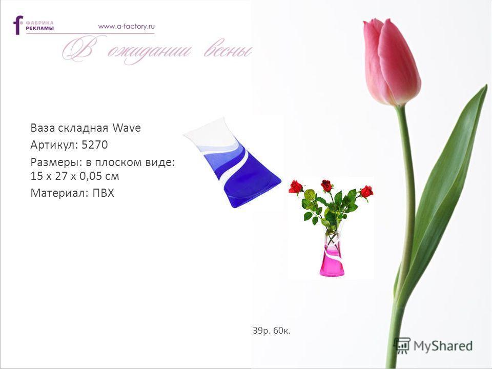 Ваза складная Wave Артикул: 5270 Размеры: в плоском виде: 15 x 27 х 0,05 см Материал: ПВХ 39р. 60к.