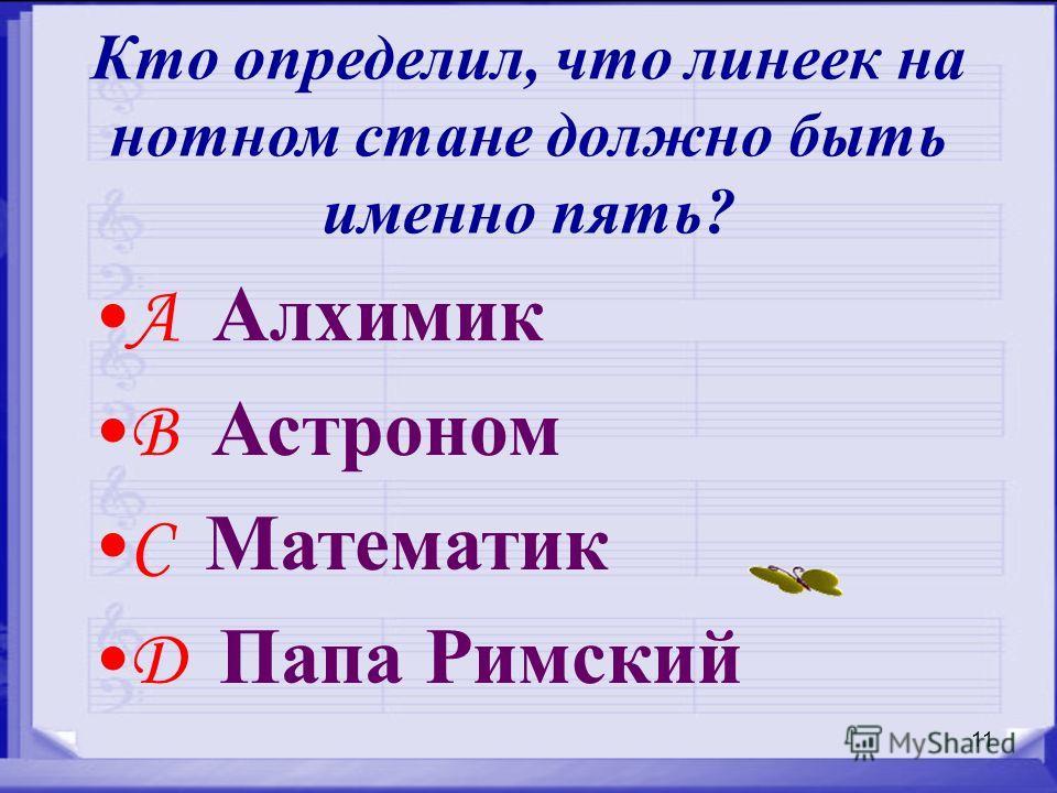 11 Кто определил, что линеек на нотном стане должно быть именно пять? A Алхимик B Астроном C Математик D Папа Римский
