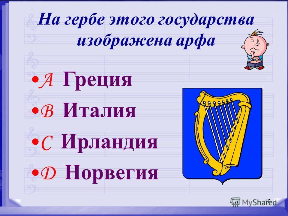 16 На гербе этого государства изображена арфа A Греция B Италия C Ирландия D Норвегия
