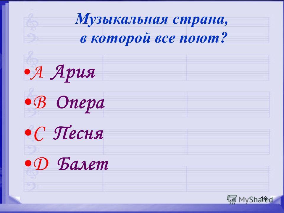 18 A Ария B Опера C Песня D Балет Музыкальная страна, в которой все поют?