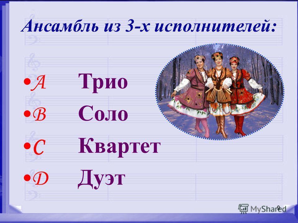 9 Ансамбль из 3-х исполнителей: A Трио B Соло C Квартет D Дуэт