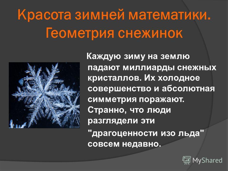 Каждую зиму на землю падают миллиарды снежных кристаллов. Их холодное совершенство и абсолютная симметрия поражают. Странно, что люди разглядели эти драгоценности изо льда совсем недавно. Красота зимней математики. Геометрия снежинок