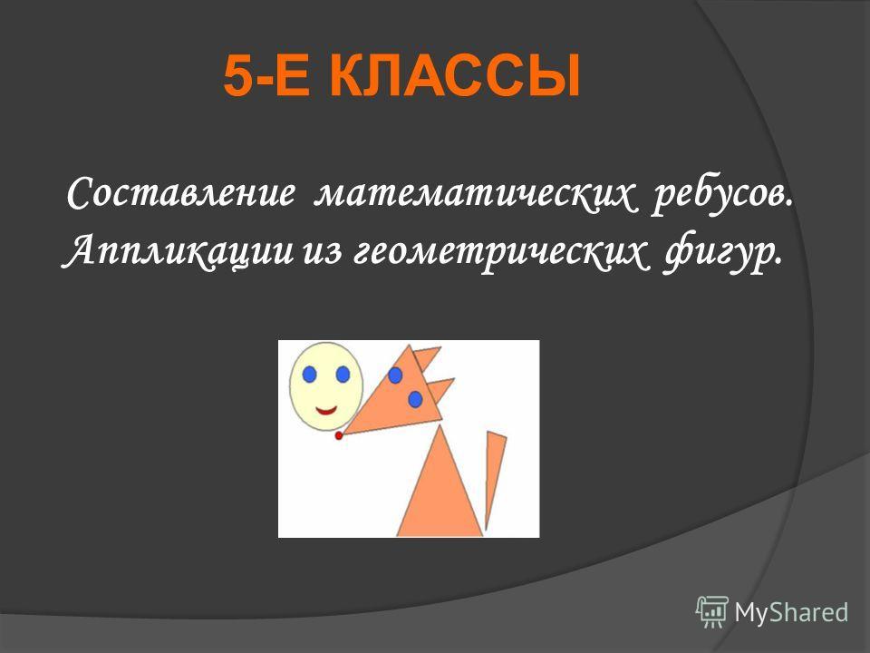 5-Е КЛАССЫ Составление математических ребусов. Аппликации из геометрических фигур.