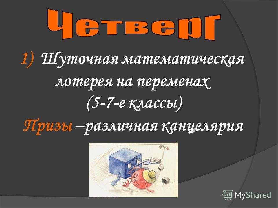 1) Шуточная математическая лотерея на переменах (5-7-е классы) Призы –различная канцелярия