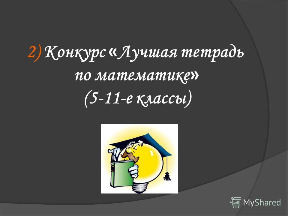 2) Конкурс « Лучшая тетрадь по математике » (5-11-е классы)