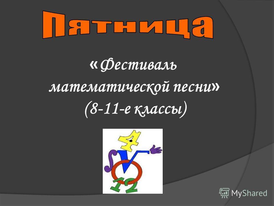« Фестиваль математической песни » (8-11-е классы)
