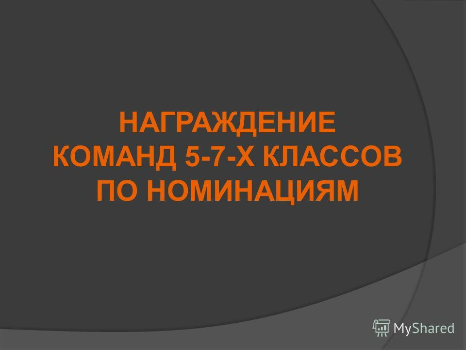 НАГРАЖДЕНИЕ КОМАНД 5-7-Х КЛАССОВ ПО НОМИНАЦИЯМ