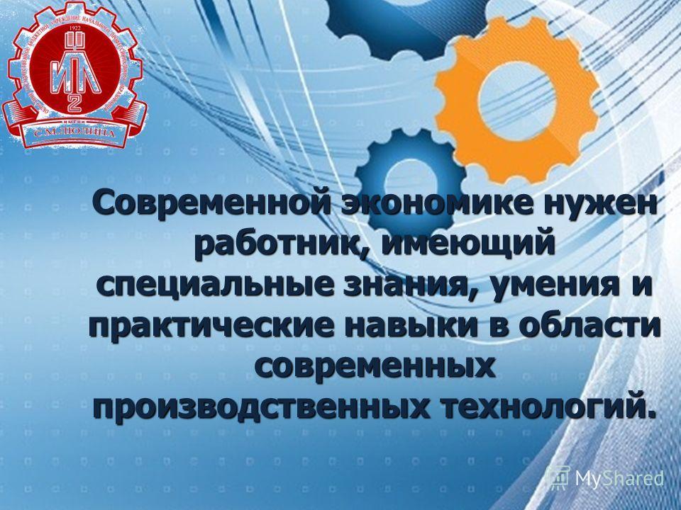 Современной экономике нужен работник, имеющий специальные знания, умения и практические навыки в области современных производственных технологий.
