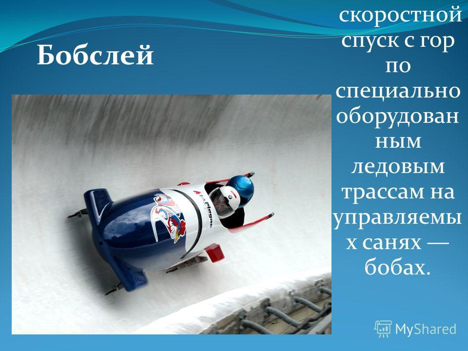 Бобслей скоростной спуск с гор по специально оборудован ным ледовым трассам на управляемы х санях бобах.