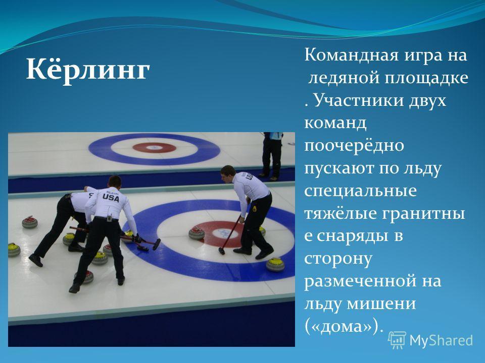 Кёрлинг Командная игра на ледяной площадке. Участники двух команд поочерёдно пускают по льду специальные тяжёлые гранитны е снаряды в сторону размеченной на льду мишени («дома»).