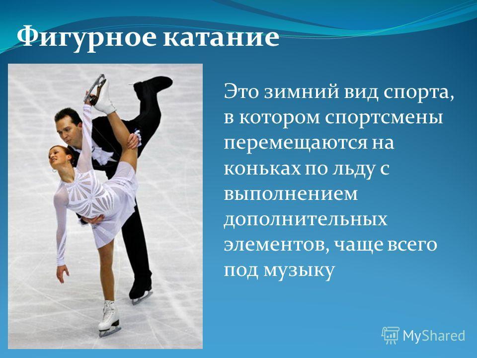 Фигурное катание Это зимний вид спорта, в котором спортсмены перемещаются на коньках по льду с выполнением дополнительных элементов, чаще всего под музыку