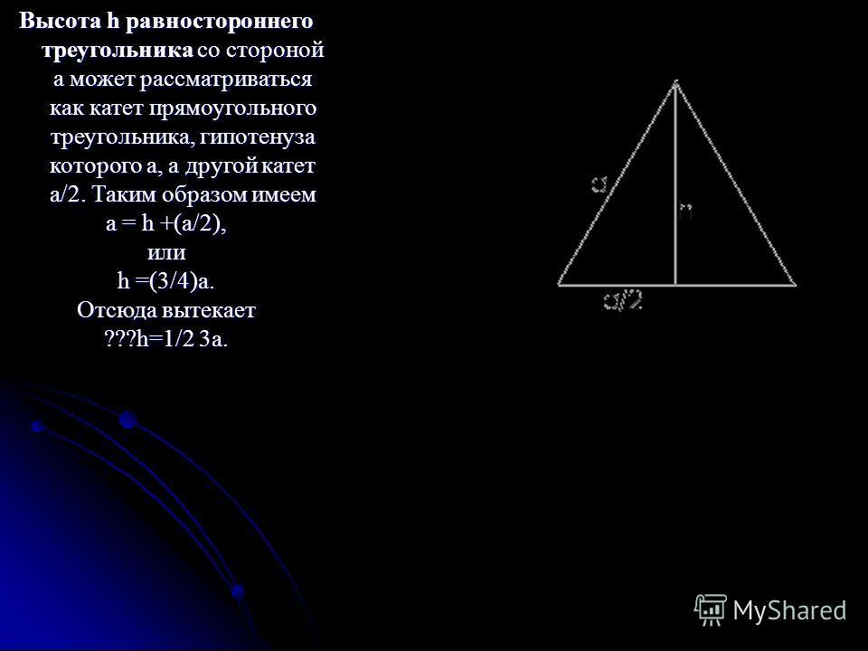 Высота h равностороннего треугольника со стороной а может рассматриваться как катет прямоугольного треугольника, гипотенуза которого а, а другой катет a/2. Таким образом имеем a = h +(a/2), или h =(3/4)a. Отсюда вытекает ???h=1/2 3a.