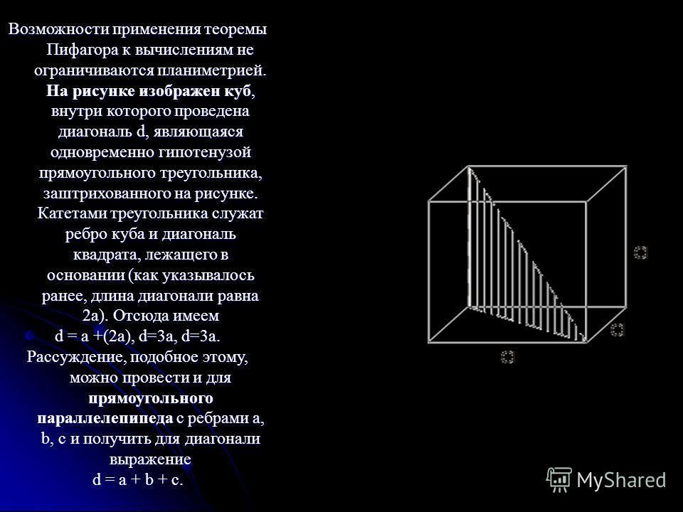 Возможности применения теоремы Пифагора к вычислениям не ограничиваются планиметрией. На рисунке изображен куб, внутри которого проведена диагональ d, являющаяся одновременно гипотенузой прямоугольного треугольника, заштрихованного на рисунке. Катета