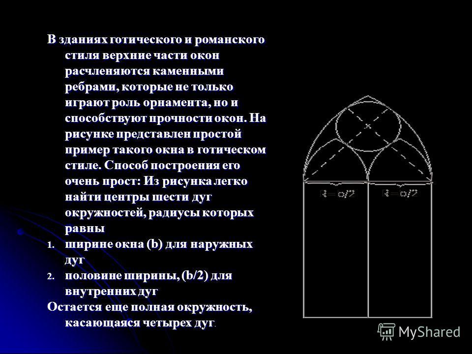 В зданиях готического и ромaнского стиля верхние части окон расчленяются каменными ребрами, которые не только играют роль орнамента, но и способствуют прочности окон. На рисунке представлен простой пример такого окна в готическом стиле. Способ постро