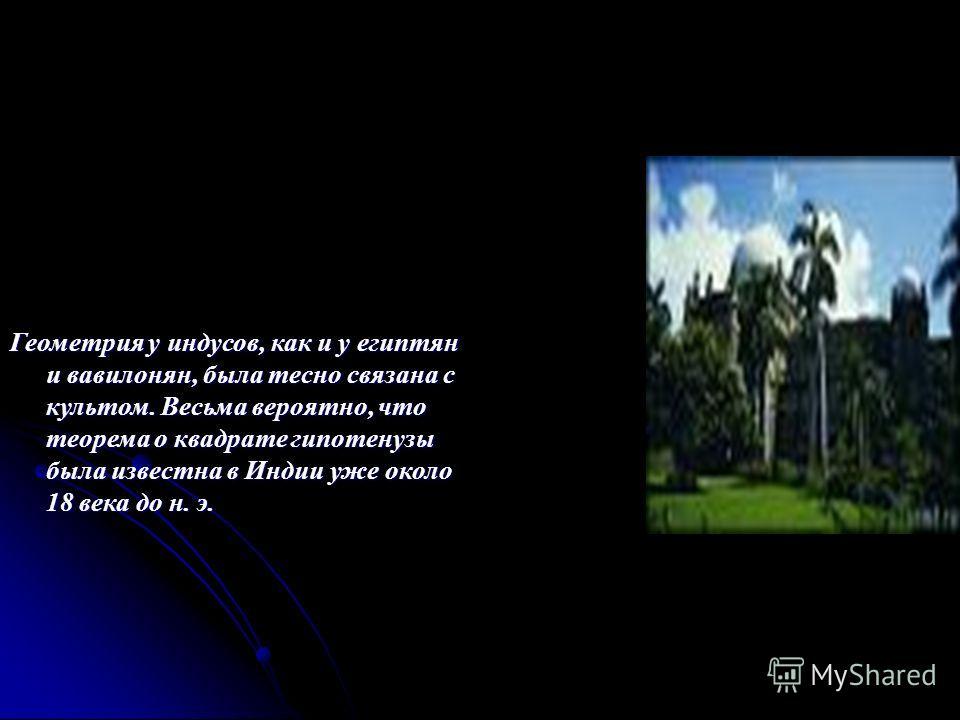 Геометрия у индусов, как и у египтян и вавилонян, была тесно связана с культом. Весьма вероятно, что теорема о квадрате гипотенузы была известна в Индии уже около 18 века до н. э.
