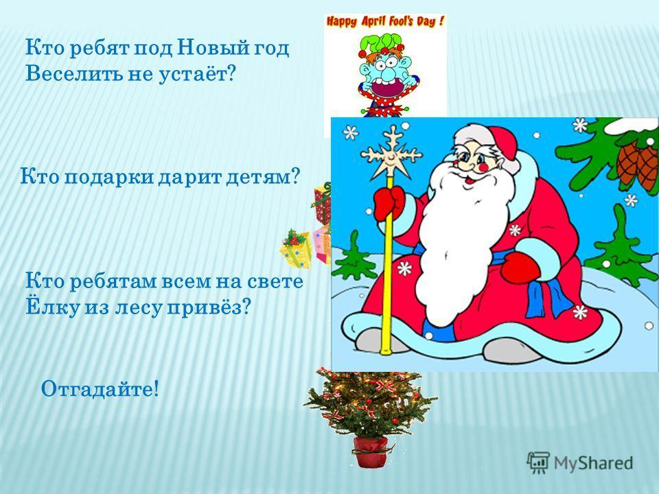 Кто ребят под Новый год Веселить не устаёт? Кто подарки дарит детям? Кто ребятам всем на свете Ёлку из лесу привёз? Отгадайте!