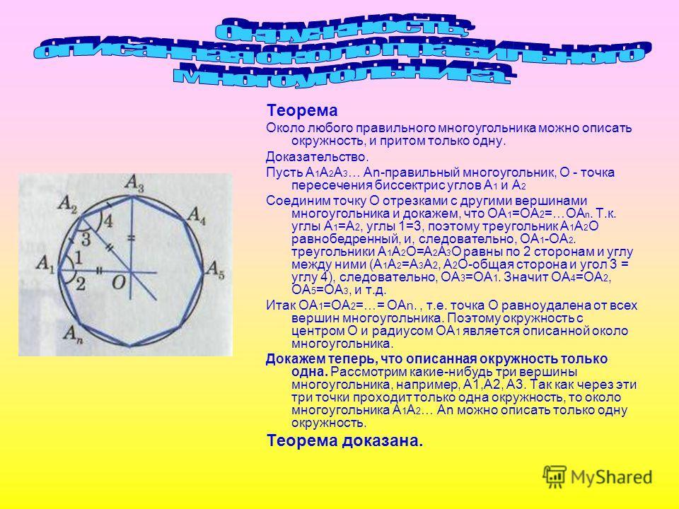Теорема Около любого правильного многоугольника можно описать окружность, и притом только одну. Доказательство. Пусть А 1 А 2 А 3 … Аn-правильный многоугольник, О - точка пересечения биссектрис углов А 1 и А 2 Соединим точку О отрезками с другими вер